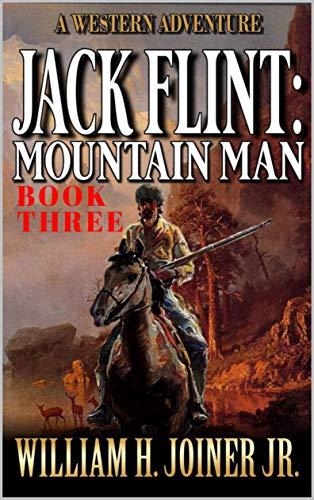 Jack Flint: Mountain Man: A Frontier Mountain Man Novel (A Jack Flint Mountain Man Western Book 3)