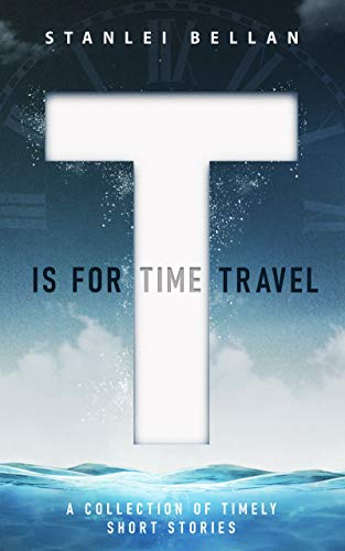 T Is for Time Travel: A collection of timely short stories